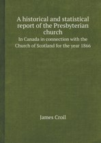 A Historical and Statistical Report of the Presbyterian Church in Canada in Connection with the Church of Scotland for the Year 1866