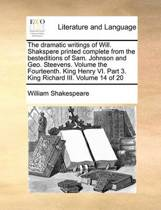 The Dramatic Writings of Will. Shakspere Printed Complete from the Besteditions of Sam. Johnson and Geo. Steevens. Volume the Fourteenth. King Henry VI. Part 3. King Richard III. Volume 14 of 20