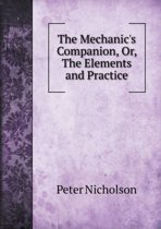 The Mechanic's Companion, Or, the Elements and Practice