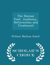 The Human Foot, Anatomy, Deformities and Treatment - Scholar's Choice Edition