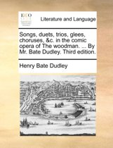 Songs, Duets, Trios, Glees, Choruses, &C. in the Comic Opera of the Woodman. ... by Mr. Bate Dudley. Third Edition.