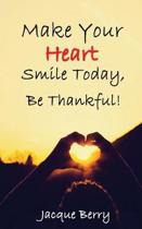 Make Your Heart Smile Today, Be Thankful!