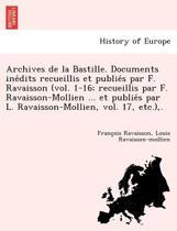 Archives de La Bastille. Documents Ine Dits Recueillis Et Publie S Par F. Ravaisson (Vol. 1-16; Recueillis Par F. Ravaisson-Mollien ... Et Publie S Par L. Ravaisson-Mollien, Vol. 17, Etc.), .
