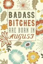 Badass Bitches Are Born In August: Funny Birthday Saying Notebook/Journal & Diary Present and Best Friend's Gifts: Great For Writing, Sketching, and D
