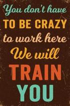 You Don't Have to Be Crazy to Work Here We Will Train You Notebook Vintage