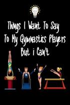 Things I want To Say To My Gymnastics Players But I Can't: Great Gift For An Amazing Gymnastics Coach and Tennis Coaching Equipment Gymnastics Journal