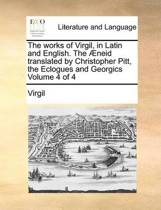The Works of Virgil, in Latin and English. the Aeneid Translated by Christopher Pitt, the Eclogues and Georgics Volume 4 of 4