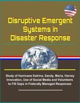 Disruptive Emergent Systems in Disaster Response - Study of Hurricane Katrina, Sandy, Maria, Harvey - Innovation, Use of Social Media and Volunteers to Fill Gaps in Federally Managed Responses