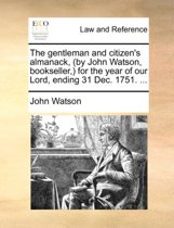 The Gentleman and Citizen's Almanack, (by John Watson, Bookseller, ) for the Year of Our Lord, Ending 31 Dec. 1751.