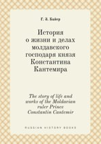 The Story of Life and Works of the Moldavian Ruler Prince Constantin Cantemir