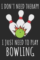 I Don't Need Therapy I Just Need To Play Bowling: A Super Cute Bowling notebook journal or dairy - Bowling lovers gift for girls/boys - Bowling lovers