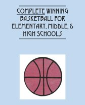Complete Winning Basketball for Elementary, Middle, & High Schools