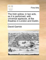 The Irish Widow, in Two Acts, as It Is Performed, with Universal Applause, at the Theatres in London and Dublin