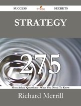 Strategy 275 Success Secrets - 275 Most Asked Questions On Strategy - What You Need To Know