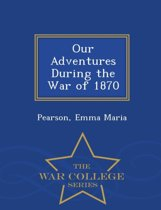 Our Adventures During the War of 1870 - War College Series