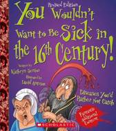 You Wouldn't Want to Be Sick in the 16th Century! (Revised Edition) (You Wouldn't Want To... History of the World)
