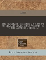 The Moderate Presbyter, Or, a Forme of Chvrch-Government According to the Word of God (1646)