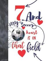 7 And My Soccer Heart Is On That Field: Soccer Gifts For Boys And Girls - A Writing Journal To Doodle And Write In - Players Blank Lined Journaling Di
