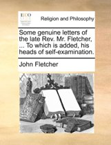 Some Genuine Letters of the Late REV. Mr. Fletcher, ... to Which Is Added, His Heads of Self-Examination.