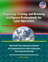 Organizing, Training, and Retaining Intelligence Professionals for Cyber Operations: NSA and Air Force Cyberspace Landscape, ISR, Equipping ISR Pros to Win in Cyberspace, Preserving the Advantage