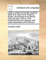 Letters, Written by the Late Jonathan Swift, D.D. Dean of St. Patrick's, Dublin, and Several of His Friends. from the Year 1703 to 1740. Published from the Originals; With Notes Explanatory and Historical