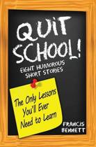 Quit School! the Only Lessons You'll Ever Need to Learn