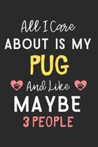 All I care about is my Pug and like maybe 3 people: Lined Journal, 120 Pages, 6 x 9, Funny Pug Dog Gift Idea, Black Matte Finish (All I care about is