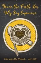 You're the Froth On My Soy Cappuccino