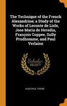 The Technique of the French Alexandrine; A Study of the Works of LeConte de Lisle, Jose Maria de Heredia, Fran ois Coppee, Sully Prudhomme, and Paul Verlaine