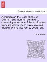 A Treatise on the Coal Mines of Durham and Northumberland ... Containing Accounts of the Explosions from Fire-Damp Which Have Occured Therein for the Last Twenty Years, Etc.