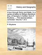 A Tour Through Sicily and Malta. in a Series of Letters to William Beckford, Esq. of Somerly in Suffolk; From P. Brydone, ... the Second Edition, Corrected. Volume 1 of 2