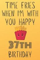 Time Fries When I'm With You Happy 37thBirthday: Funny 37th Birthday Gift Fries pun Journal / Notebook / Diary (6 x 9 - 110 Blank Lined Pages)