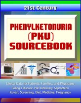 21st Century Phenylketonuria (PKU) Sourcebook: Clinical Data for Patients, Families, and Physicians - Folling's Disease, PAH Deficiency, Sapropterin, Kuvan, Screening, Diet, Medicine, Pregnancy