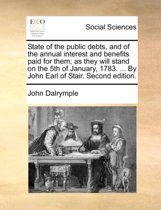 State of the Public Debts, and of the Annual Interest and Benefits Paid for Them; As They Will Stand on the 5th of January, 1783. ... by John Earl of Stair. Second Edition