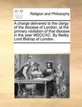 A Charge Delivered to the Clergy of the Diocese of London, at the Primary Visitation of That Diocese in the Year MDCCXC. by Beilby Lord Bishop of London