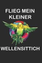 Flieg mein kleiner Wellensittich: Sittich Nymphensittich Spruch Lustig Geschenk Notizbuch