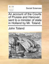 An Account of the Courts of Prussia and Hanover; Sent to a Minister of State in Holland by Mr. Toland