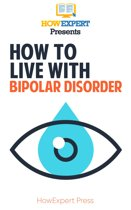 How To Live with Bipolar Disorder: Your Step-By-Step Guide to Living with Bipolar Disorder