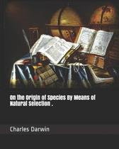 On the Origin of Species by Means of Natural Selection .