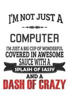 I'm Not Just A Computer I'm Just A Big Cup Of Wonderful Covered In Awesome Sauce With A Splash Of Sassy And A Dash Of Crazy