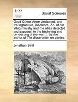 Good Queen Anne Vindicated, and the Ingratitude, Insolence, &c. of Her Whig Ministry and the Allies Detected and Exposed, in the Beginning and Conducting of the War. ... by the Author of the Dissertation on Parties