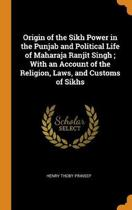 Origin of the Sikh Power in the Punjab and Political Life of Maharaja Ranjit Singh; With an Account of the Religion, Laws, and Customs of Sikhs