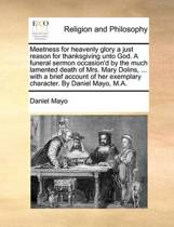 Meetness for Heavenly Glory a Just Reason for Thanksgiving Unto God. a Funeral Sermon Occasion'd by the Much Lamented Death of Mrs. Mary Dolins, ... with a Brief Account of Her Exemplary Character. by Daniel Mayo, M.A.