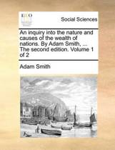 An Inquiry Into the Nature and Causes of the Wealth of Nations. by Adam Smith, ... the Second Edition. Volume 1 of 2