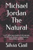 Michael Jordan The Natural: A 23 Q&A quiz book of the secrets to Michael Jordan's superhuman basketball agilities.