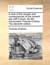 A View of the Causes and Consequences of the Present War with France. by the Honourable Thomas Erskine. the Eleventh Edition