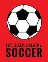 Eat. Sleep. Breathe. Soccer: Composition Notebook for Soccer and Futbol Fans, 100 Lined Pages (Large, 8.5 x 11 in.)