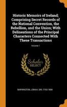 Historic Memoirs of Ireland; Comprising Secret Records of the National Convention, the Rebellion, and the Union; With Delineations of the Principal Characters Connected with These Transactions; Volume 1