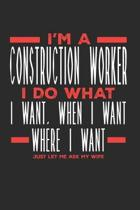 I'm a Construction Worker I Do What I Want, When I Want, Where I Want. Just Let Me Ask My Wife: Lined Journal Notebook for Construction Workers