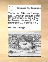 The Works of Richard Savage, Esq. ... with an Account of the Life and Writings of the Author, by Samuel Johnson, LL.D. a New Edition. ... Volume 1 of 2